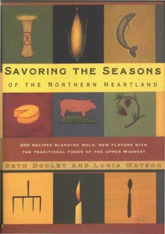 Savoring the Seasons Of the Northern Heartland: 200 Recipes Blending Bold, New Flavors with the Traditional Foods of the Upper Midwest, Dooley, Beth; Watson, Lucia (Contributor)