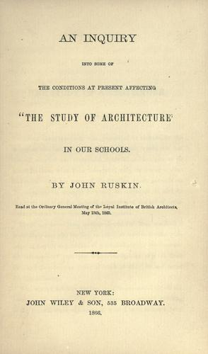 "An inquiry into some of the conditions at present affecting ""the study of architecture"" in our schools by John Ruskin"