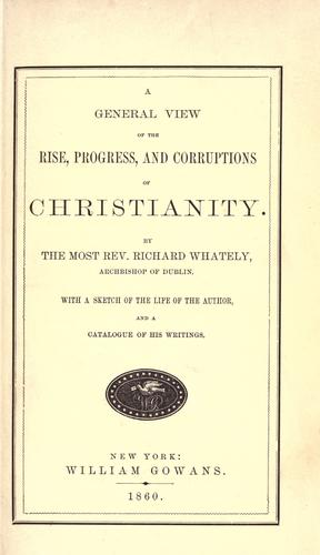 A general view of the rise, progress, and corruptions of Christianity.