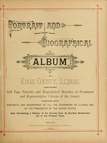 Portrait and biographical album of Knox county, Illinois by containing portraits and biographical sketches of prominent and representative citizens, governors of Illinois, and of the presidents of the United States. Also containing a history of the county from its earliest settlement up to the present time.