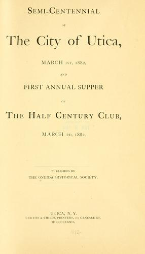 Semi-centennial of the city of Utica, March 1st, 1882, and first annual supper of the Half century club, March 2d, 1882. by Oneida historical society at Utica