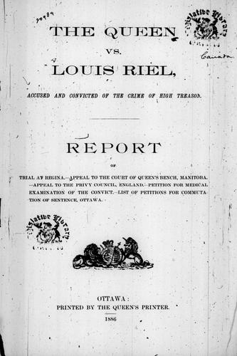 The Queen vs. Louis Riel, accused and convicted of the crime of high treason