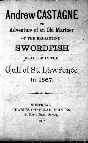 Download Andrew Castagne, or, Adventure of an old mariner of the brigantine Swordfish wrecked in the gulf of St. Lawrence in 1867