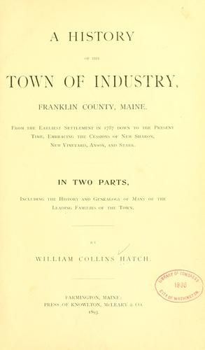 A history of the town of Industry, Franklin County, Maine, from the earliest settlement in 1787 down to the present time by William Collins Hatch