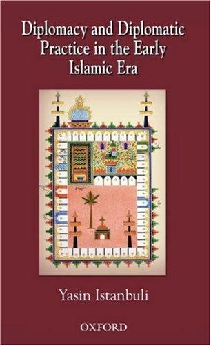 Diplomacy and diplomatic practice in the early Islamic era by Yasin Istanbuli