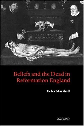 Beliefs and the dead in Reformation England by Marshall, Peter