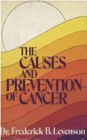 The causes and prevention of cancer by Frederick B. Levenson
