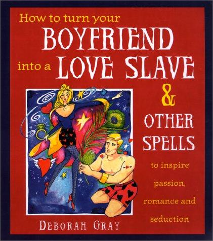 How To Turn Your Boyfriend Into a Love Slave by Deborah Gray