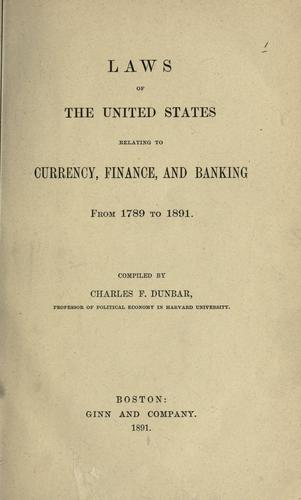Laws of the United States relating to currency, finance and banking from 1789 to 1891.