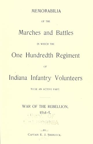 Memorabilia of the marches and battles in which the One Hundredth Regiment of Indiana Infantry Volunteers took an active part by Eli J. Sherlock