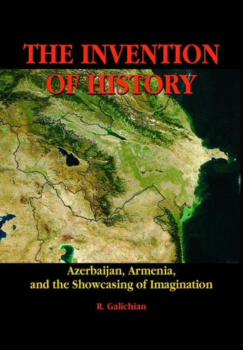 The Invention of History. Azerbaijan, Armenia, and the Showcasing of Imagination by Rouben Galichian