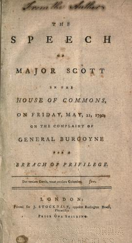 The speech of Major Scott in the House of commons, on Friday, May 21, 1790, on the complaint of General Burgoyne for a breach of privilege by Scott Major