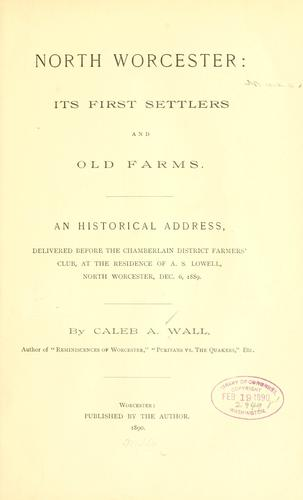 North Worcester: its first settlers and old farms by Caleb Arnold Wall