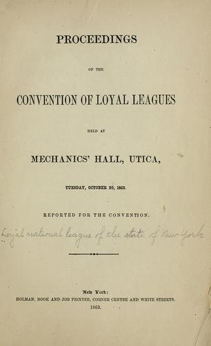 Proceedings of the Convention of loyal league held at Mechanics' hall, Utica, Tuesday, October 20, 1863 by Loyal national league of the state of New York