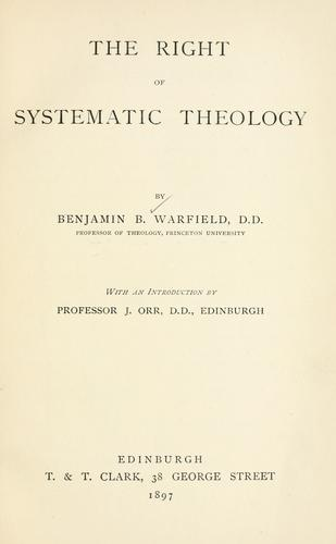The right of systematic theology by Benjamin Breckinridge Warfield
