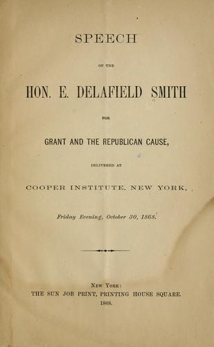 Speech of the Hon. E. Delafield Smith for Grant and the Republican cause, delivered at Cooper institute, New York, Friday evening, October 30, 1868 by Edward Delafield Smith