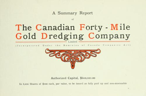 A summary report. by Canadian Forty-Mile Gold Dredging Company, ltd.