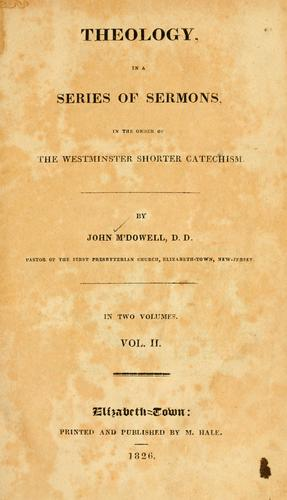 Theology, in a series of sermons in the order of the Westminster shorter catechism by McDowell, John