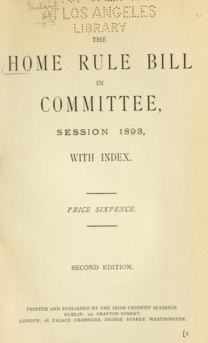 The Home rule bill in committee, session, 1893. by Irish Unionist Alliance.