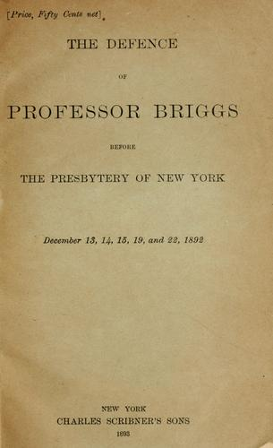 The defence of Professor Briggs before the Presbytery of New York, December 13, 14, 15, 19, and 22, 1892 by Charles Augustus Briggs