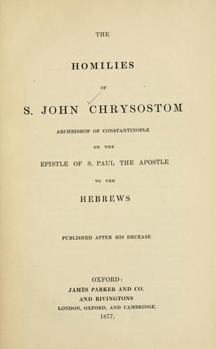 The homilies of S. John Chrysostom, Archbishop of Constantinople, on the Epistle of S. Paul the Apostle to the Hebrews by John Chrysostom Saint