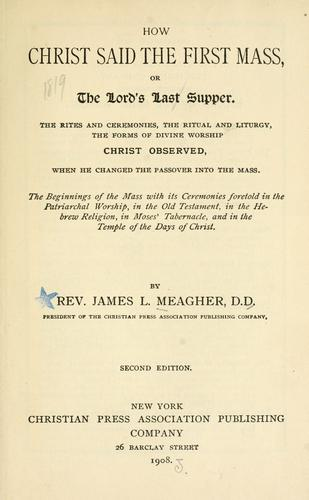 How Christ said the first mass, or, The Lord's last supper by Meagher, Jas. L.